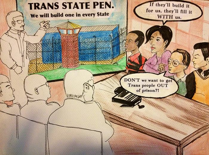 "Illustration by Talcott Broadhead - People sit around a table looking at a poster labeled ""Trans State Pen. We will build one in every $tate."" One person relies with a dialogue bubble, ""If they'll build it for us, they'll fill it WITH us."" Another says, ""DON'T we want to get Trans people OUT of prison?!"""